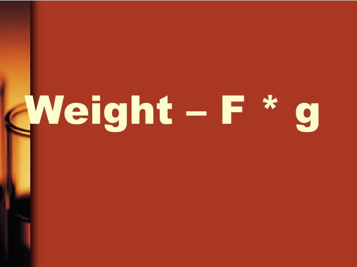 Weight – F * g