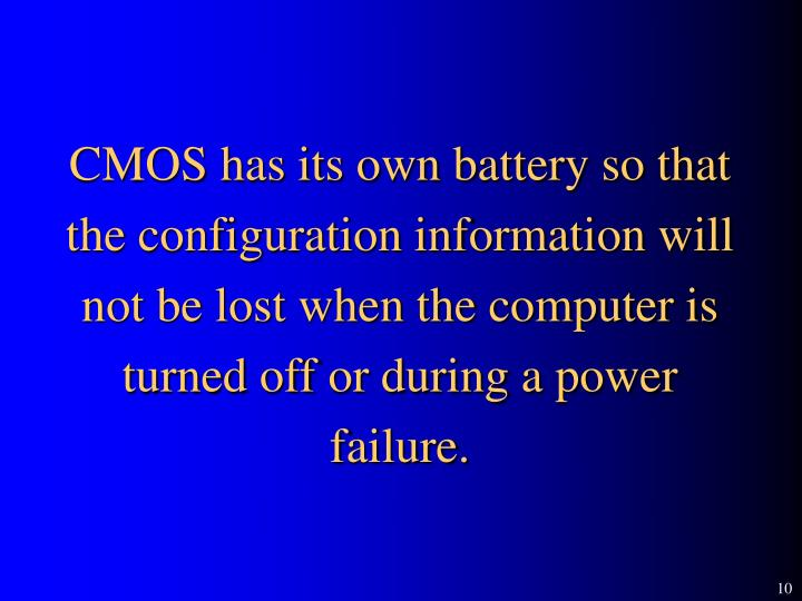 CMOS has its own battery so that the configuration information will not be lost when the computer is turned off or during a power failure.