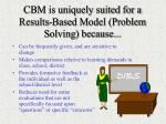 cbm is uniquely suited for a results based model problem solving because