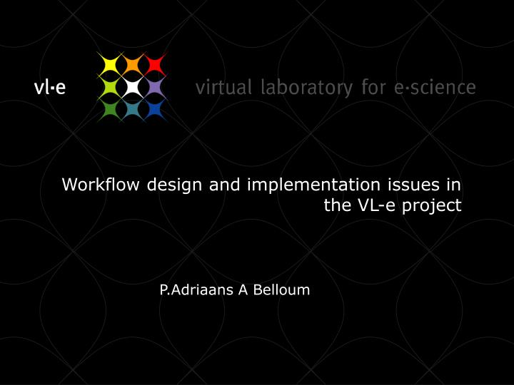 workflow design and implementation issues in the vl e project n.