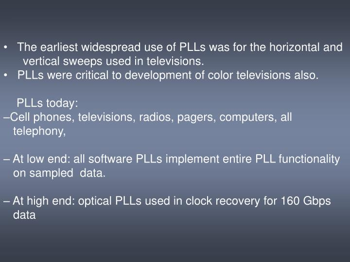 The earliest widespread use of PLLs was for the horizontal and