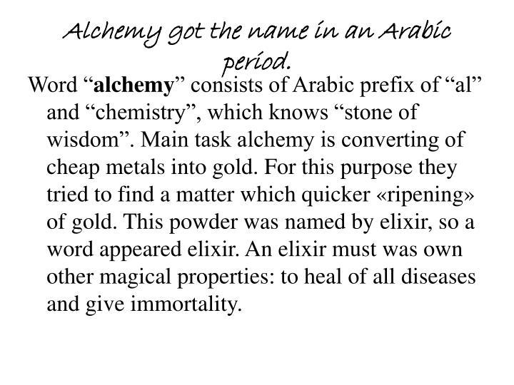 Alchemy got the name in an Arabic period.