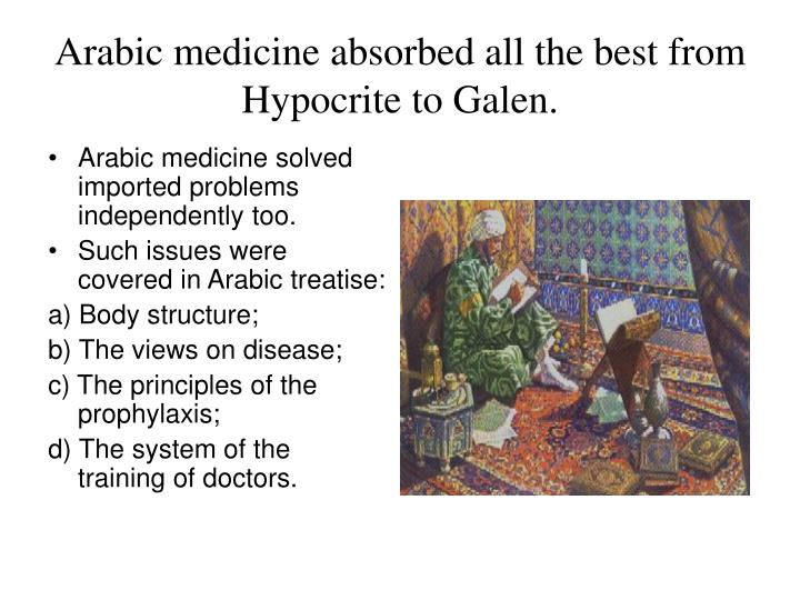 Arabic medicine absorbed all the best from Hypocrite to Galen.