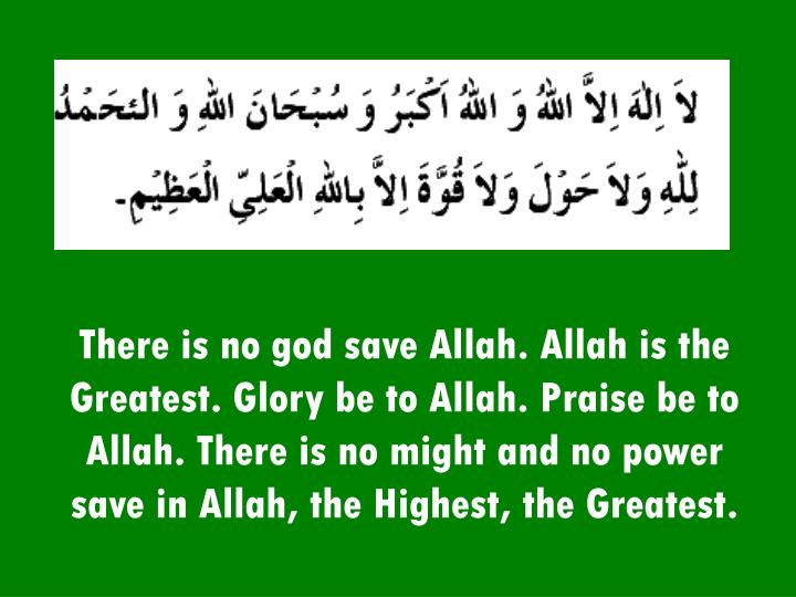There is no god save Allah. Allah is the Greatest. Glory be to Allah. Praise be to Allah. There is no might and no power save in Allah, the Highest, the Greatest.