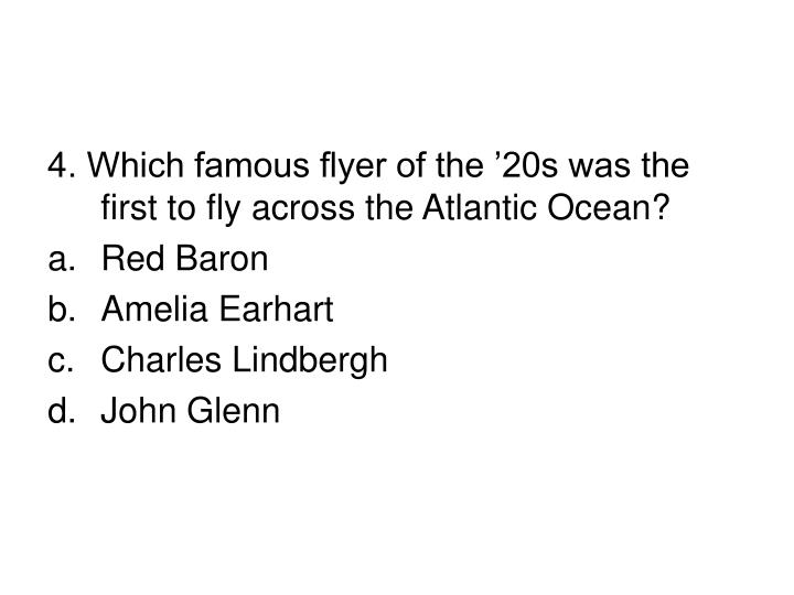 4. Which famous flyer of the '20s was the first to fly across the Atlantic Ocean?