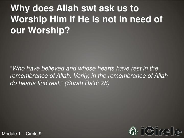 Why does Allah swt ask us to Worship Him if He is not in need of our Worship?