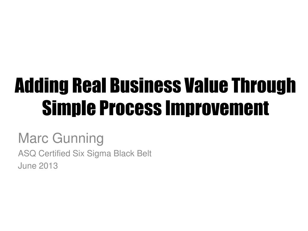 Ppt Adding Real Business Value Through Simple Process Improvement