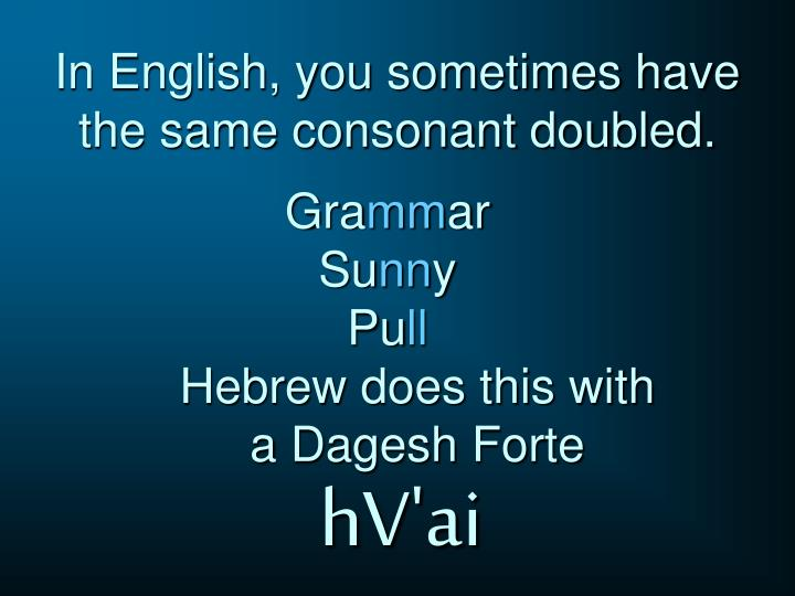 In english you sometimes have the same consonant doubled