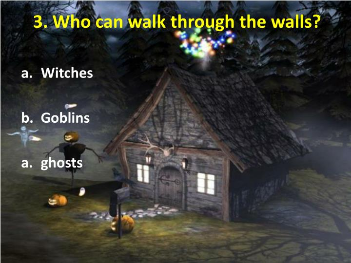 3. Who can walk through the walls?