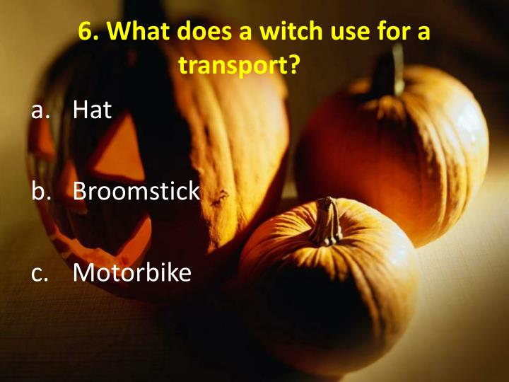 6. What does a witch use for a transport?