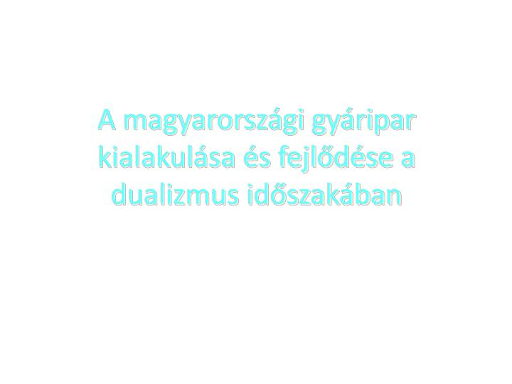 A magyarországi gyáripar kialakulása és fejlődése a dualizmus időszakában