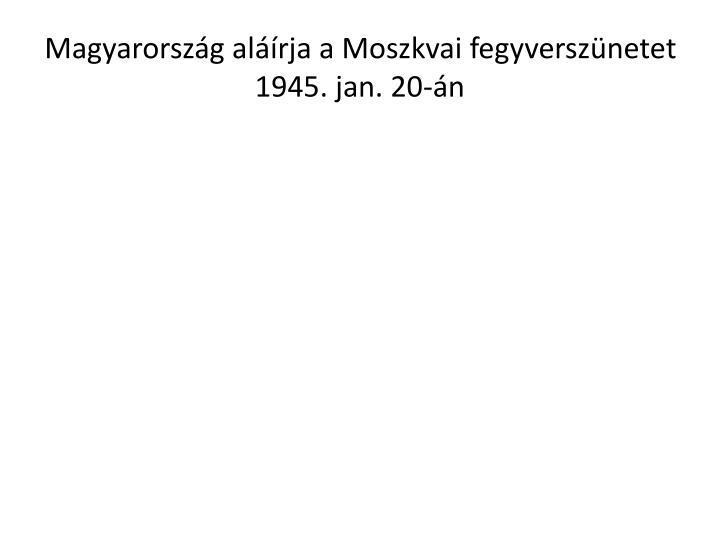 Magyarország aláírja a Moszkvai fegyverszünetet 1945. jan. 20-án