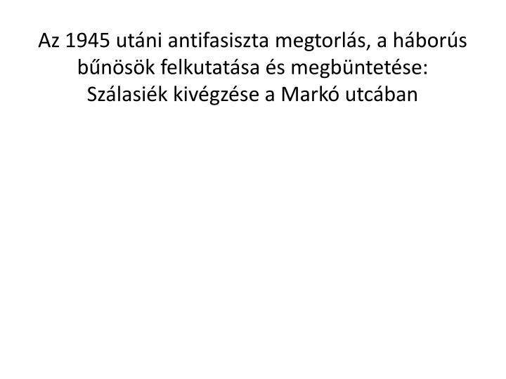 Az 1945 utáni antifasiszta megtorlás, a háborús bűnösök felkutatása és megbüntetése: