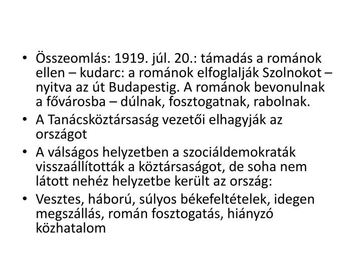 Összeomlás: 1919. júl. 20.: támadás a románok ellen – kudarc: a románok elfoglalják Szolnokot – nyitva az út Budapestig. A románok bevonulnak a fővárosba – dúlnak, fosztogatnak, rabolnak.