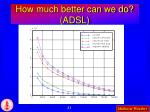 how much better can we do adsl
