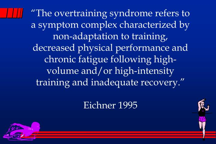 """The overtraining syndrome refers to a symptom complex characterized by non-adaptation to training, decreased physical performance and chronic fatigue following high-volume and/or high-intensity training and inadequate recovery."""