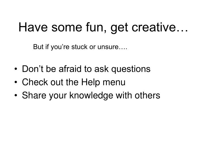 Have some fun, get creative…