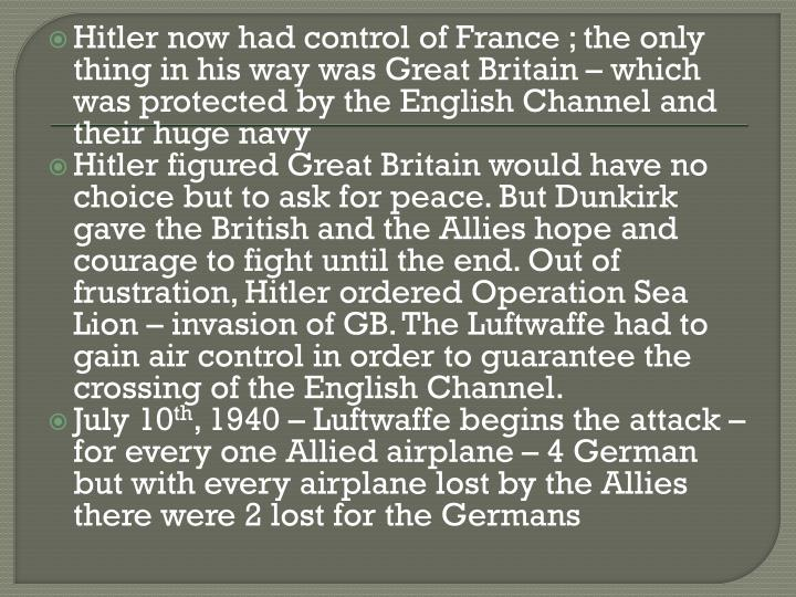 Hitler now had control of France; the only thing in his way was Great Britain – which was protected by the English Channel and their huge navy