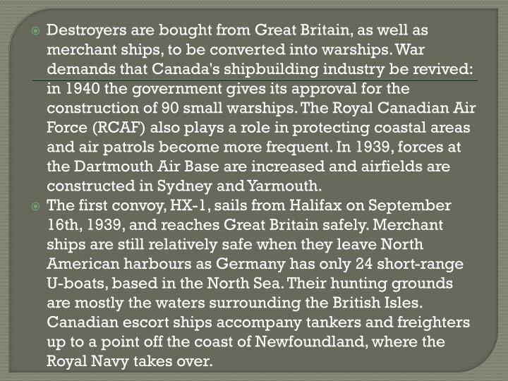 Destroyers are bought from Great Britain, as well as merchant ships, to be converted into warships. War demands that Canada's shipbuilding industry be revived: in 1940 the government gives its approval for the construction of 90 small warships. The Royal Canadian Air Force (RCAF) also plays a role in protecting coastal areas and air patrols become more frequent. In 1939, forces at the Dartmouth Air Base are increased and airfields are constructed in Sydney and Yarmouth.