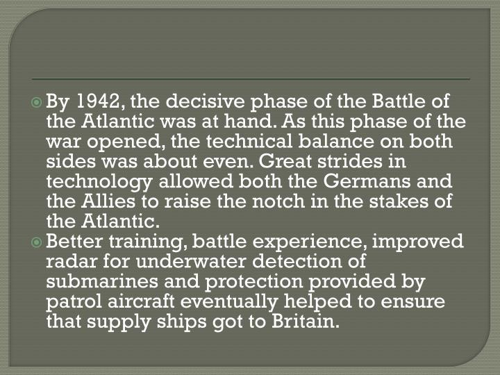 By 1942, the decisive phase of the Battle of the Atlantic was at hand. As this phase of the war opened, the technical balance on both sides was about even. Great strides in technology allowed both the Germans and the Allies to raise the notch in the stakes of the Atlantic.