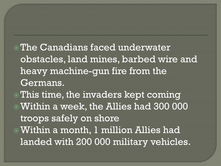 The Canadians faced underwater obstacles, land mines, barbed wire and heavy machine-gun fire from the Germans.