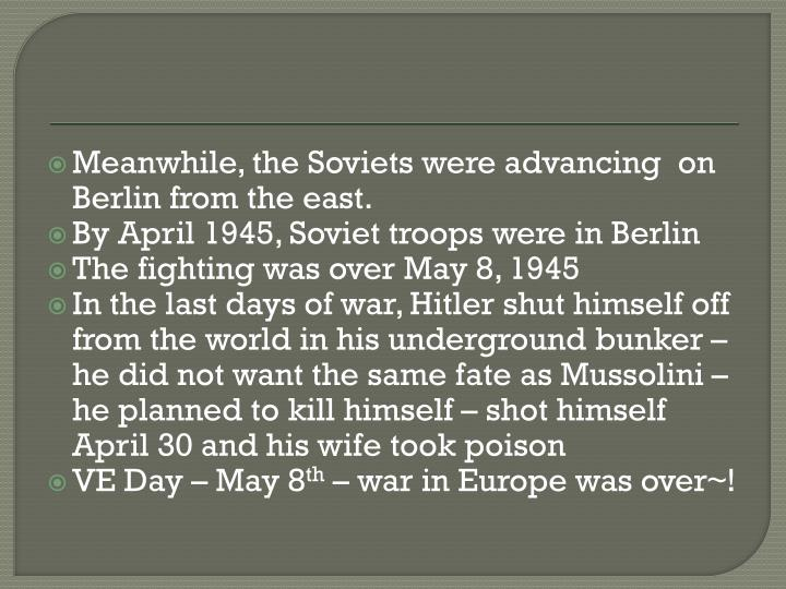 Meanwhile, the Soviets were advancing  on Berlin from the east.