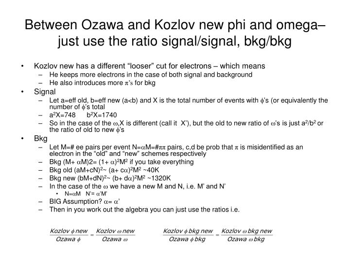 Between Ozawa and Kozlov new phi and omega– just use the ratio signal/signal, bkg/bkg
