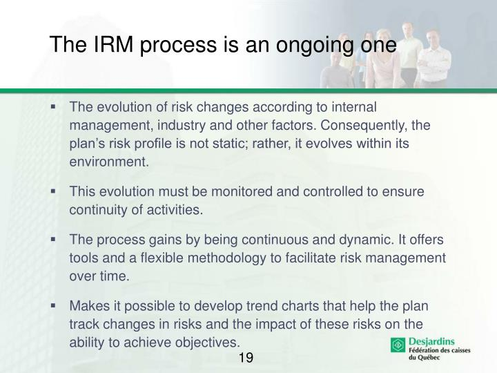 The IRM process is an ongoing one