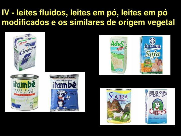 IV - leites fluidos, leites em pó, leites em pó modificados e os similares de origem vegetal