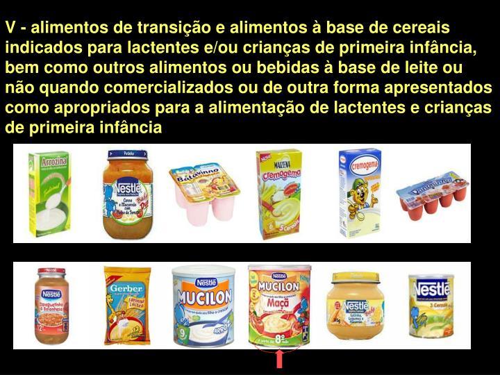 V - alimentos de transição e alimentos à base de cereais indicados para lactentes e/ou crianças de primeira infância, bem como outros alimentos ou bebidas à base de leite ou não quando comercializados ou de outra forma apresentados como apropriados para a alimentação de lactentes e crianças de primeira infância