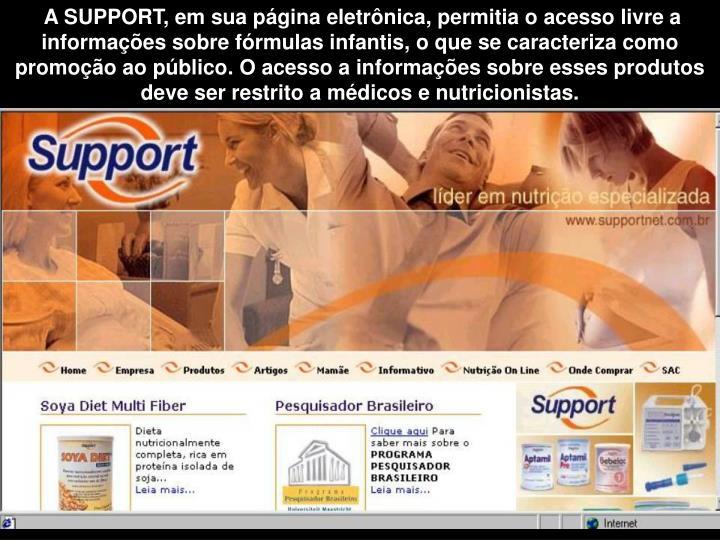 A SUPPORT, em sua página eletrônica, permitia o acesso livre a informações sobre fórmulas infantis, o que se caracteriza como promoção ao público. O acesso a informações sobre esses produtos deve ser restrito a médicos e nutricionistas.