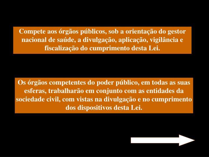 Compete aos órgãos públicos, sob a orientação do gestor nacional de saúde, a divulgação, aplicação, vigilância e fiscalização do cumprimento desta Lei.