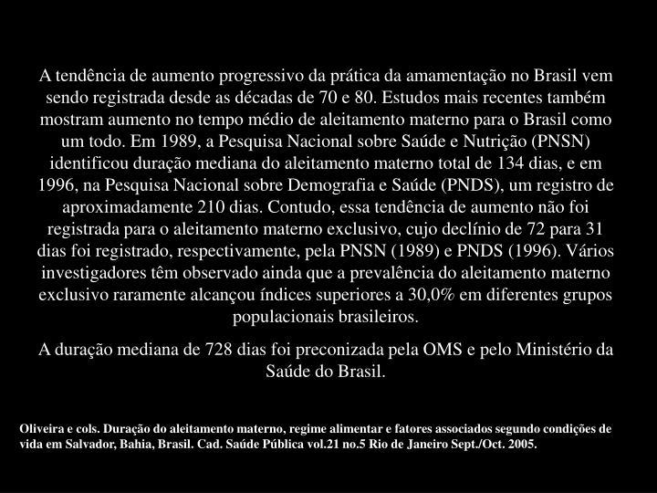 A tendência de aumento progressivo da prática da amamentação no Brasil vem sendo registrada desde as décadas de 70 e 80. Estudos mais recentes também mostram aumento no tempo médio de aleitamento materno para o Brasil como um todo. Em 1989, a Pesquisa Nacional sobre Saúde e Nutrição (PNSN) identificou duração mediana do aleitamento materno total de 134 dias, e em 1996, na Pesquisa Nacional sobre Demografia e Saúde (PNDS), um registro de aproximadamente 210 dias. Contudo, essa tendência de aumento não foi registrada para o aleitamento materno exclusivo, cujo declínio de 72 para 31 dias foi registrado, respectivamente, pela PNSN (1989) e PNDS (1996). Vários investigadores têm observado ainda que a prevalência do aleitamento materno exclusivo raramente alcançou índices superiores a 30,0% em diferentes grupos populacionais brasileiros.