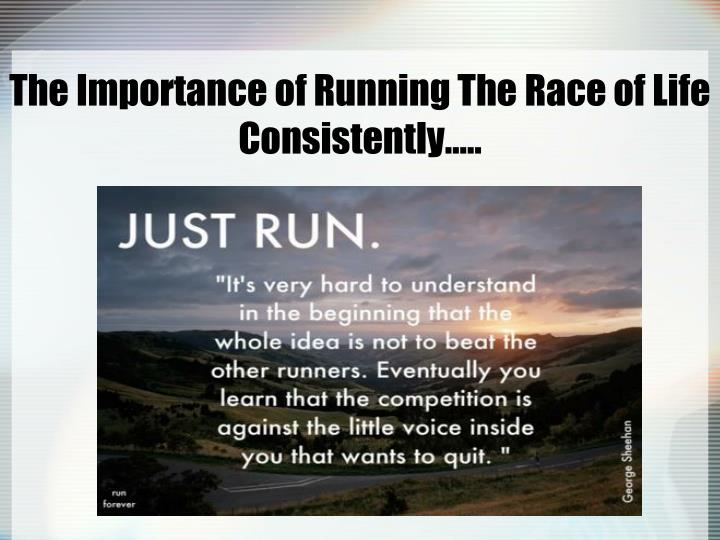 The Importance of Running The Race of Life Consistently…..
