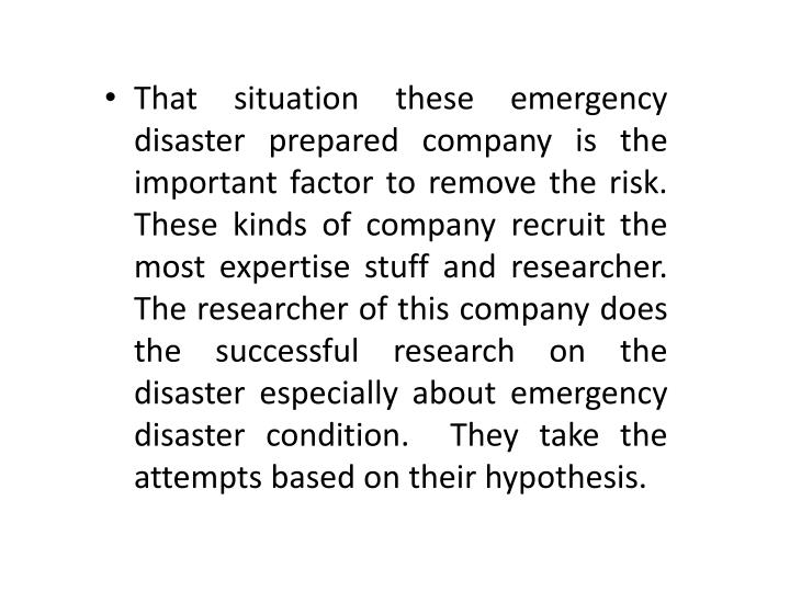 That situation these emergency disaster prepared company is the important factor to remove the risk.  These kinds of company recruit the most expertise stuff and researcher. The researcher of this company does the successful research on the disaster especially about emergency disaster condition.  They take the attempts based on their hypothesis.