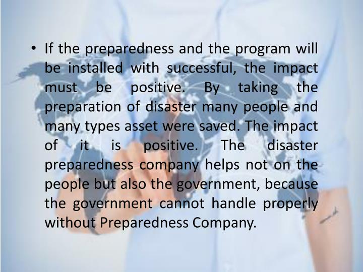 If the preparedness and the program will be installed with successful, the impact must be positive. By taking the preparation of disaster many people and many types asset were saved. The impact of it is positive. The disaster preparedness company helps not on the people but also the government, because the government cannot handle properly without Preparedness Company.
