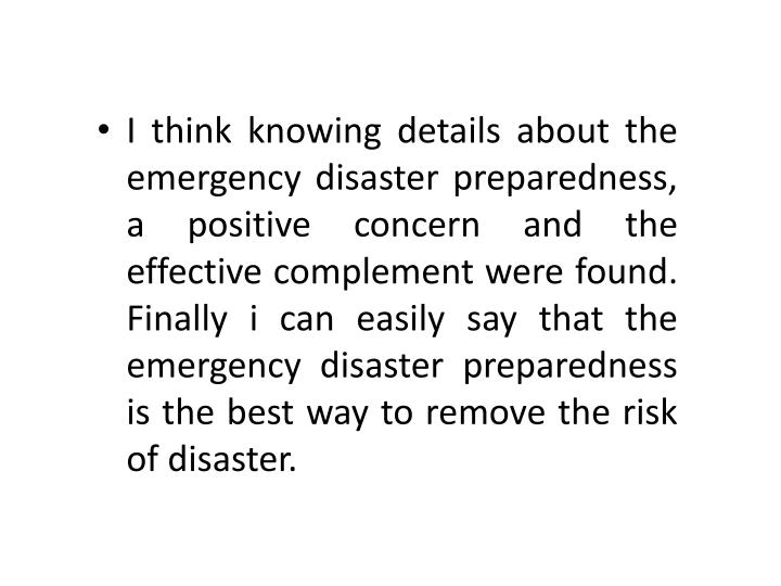 I think knowing details about the emergency disaster preparedness, a positive concern and the effective complement were found. Finally i can easily say that the emergency disaster preparedness is the best way to remove the risk of disaster.