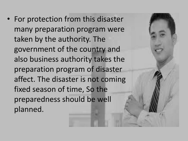 For protection from this disaster many preparation program were taken by the authority. The government of the country and also business authority takes the preparation program of disaster affect. The disaster is not coming fixed season of time, So the preparedness should be well planned.