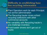 difficulty in establishing base line recycling information