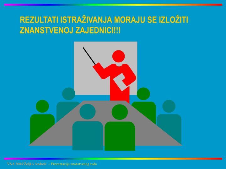 REZULTATI ISTRAŽIVANJA MORAJU SE IZLOŽITI ZNANSTVENOJ ZAJEDNICI!!!