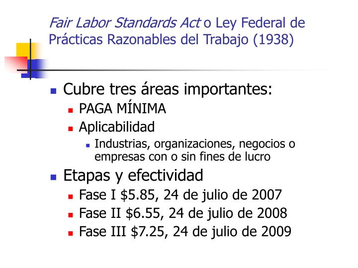 fair labor standards act and general The fair labor standards act of 1938 29 usc § 203 (abbreviated as flsa) is a united states labor law that creates the right to a minimum wage, and time-and-a-half overtime pay when people work over forty hours a week.