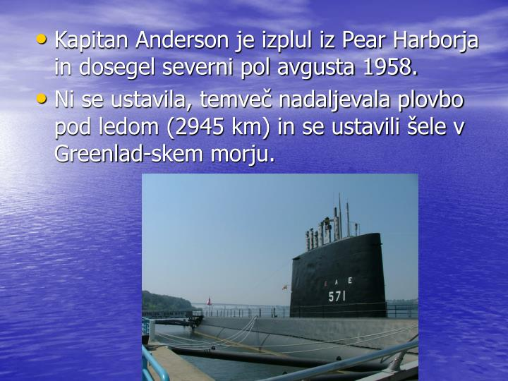 Kapitan Anderson je izplul iz Pear Harborja in dosegel severni pol avgusta 1958.