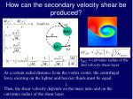 how can the secondary velocity shear be produced