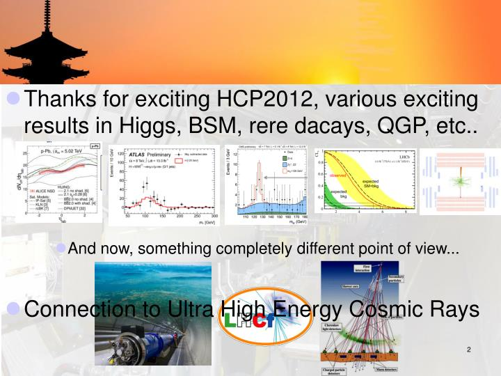 Thanks for exciting HCP2012, various exciting results in Higgs, BSM, rere dacays, QGP, etc..