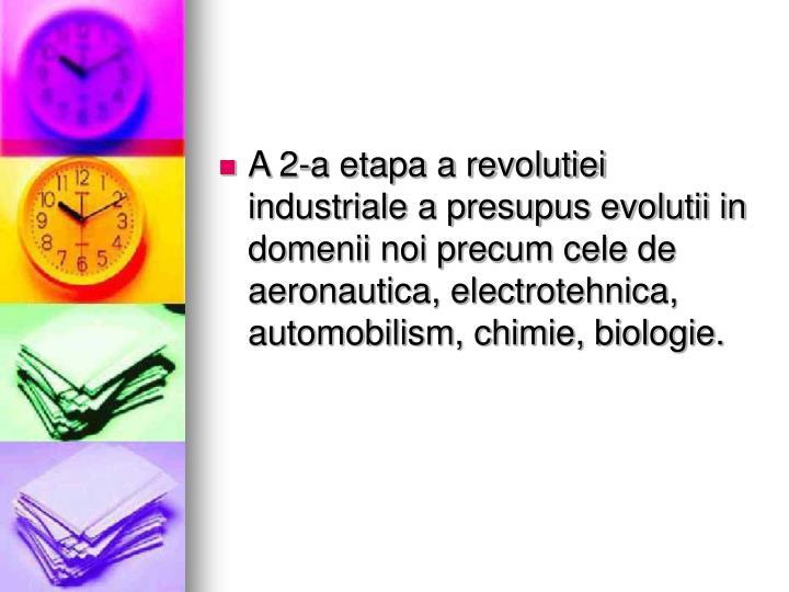 A 2-a etapa a revolutiei industriale a presupus evolutii in domenii noi precum cele de aeronautica, electrotehnica, automobilism, chimie, biologie.