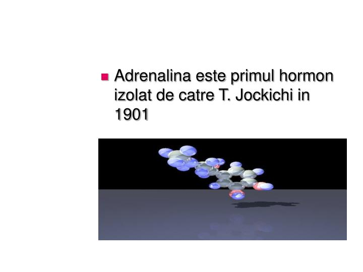 Adrenalina este primul hormon izolat de catre T. Jockichi in 1901