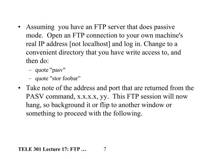 Assuming  you have an FTP server that does passive mode.  Open an FTP connection to your own machine's real IP address [not localhost] and log in. Change to a convenient directory that you have write access to, and then do: