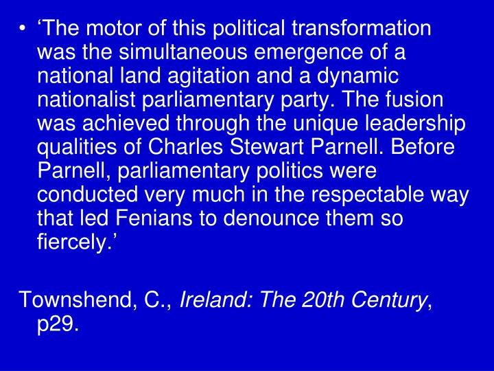 'The motor of this political transformation was the simultaneous emergence of a national land agitation and a dynamic nationalist parliamentary party. The fusion was achieved through the unique leadership qualities of Charles Stewart Parnell. Before Parnell, parliamentary politics were conducted very much in the respectable way that led Fenians to denounce them so fiercely.'