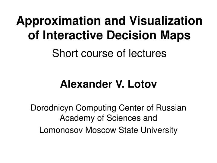 approximation and visualization of interactive decision maps short course of lectures n.