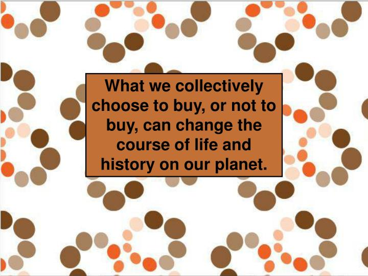 What we collectively choose to buy, or not to buy, can change the course of life and history on our planet.